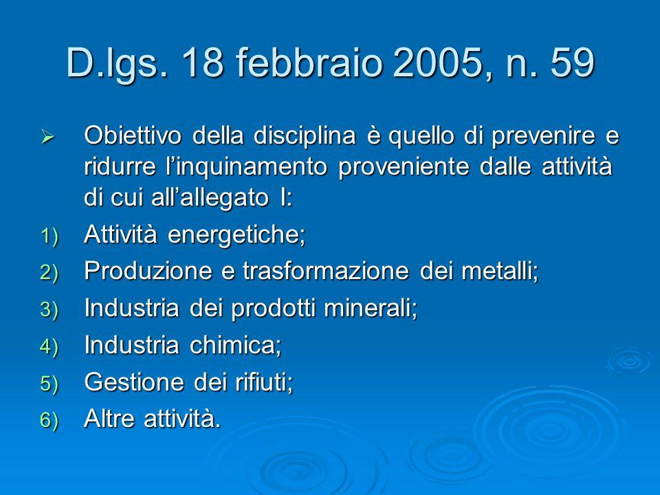 D.lgs. 18 febbraio 2005, n. 59 Obiettivo della disciplina è quello di prevenire e ridurre linquinamento proveniente dalle attività di cui allallegato