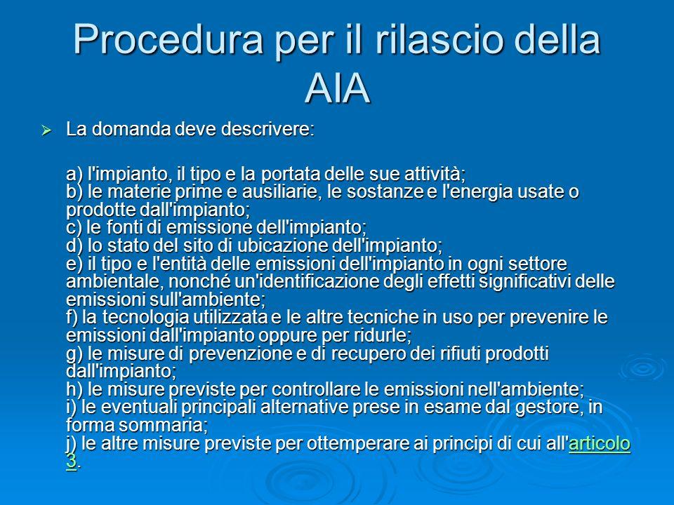 Procedura per il rilascio della AIA La domanda deve descrivere: La domanda deve descrivere: a) l'impianto, il tipo e la portata delle sue attività; b)