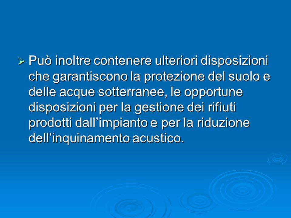 Può inoltre contenere ulteriori disposizioni che garantiscono la protezione del suolo e delle acque sotterranee, le opportune disposizioni per la gest