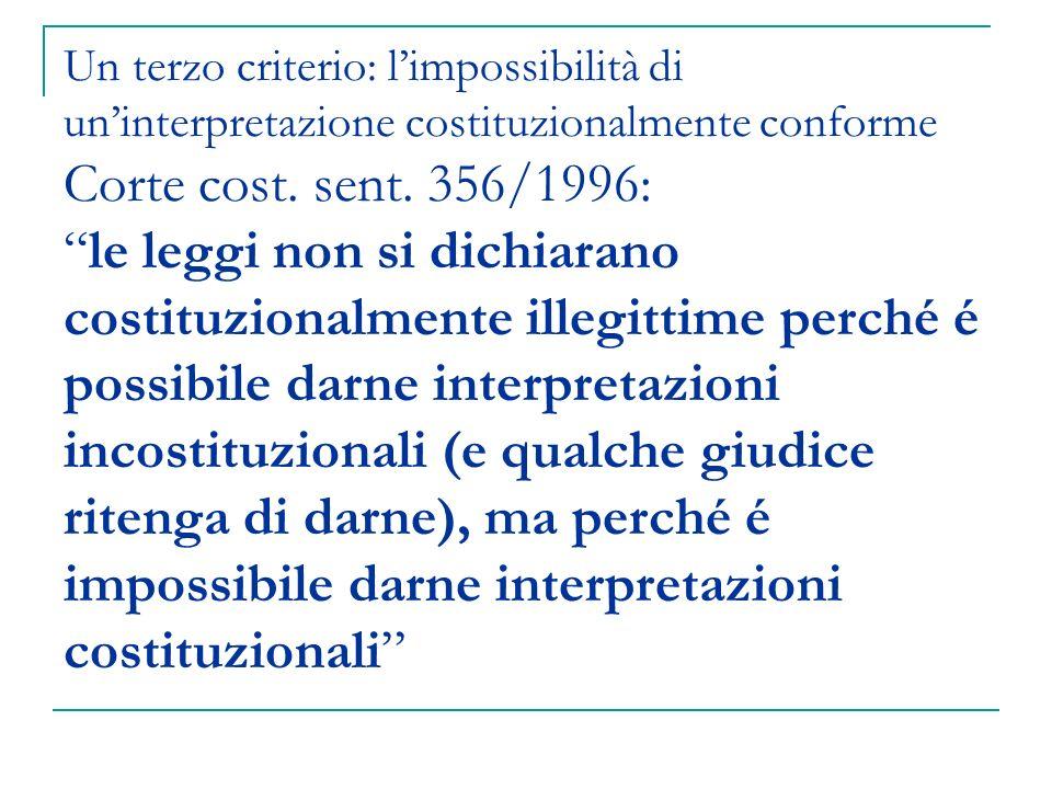Un terzo criterio: limpossibilità di uninterpretazione costituzionalmente conforme Corte cost. sent. 356/1996:le leggi non si dichiarano costituzional