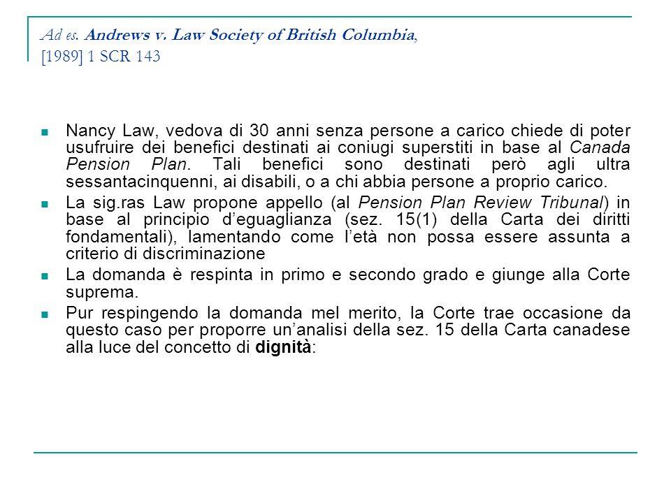 Ad es. Andrews v. Law Society of British Columbia, [1989] 1 SCR 143 Nancy Law, vedova di 30 anni senza persone a carico chiede di poter usufruire dei