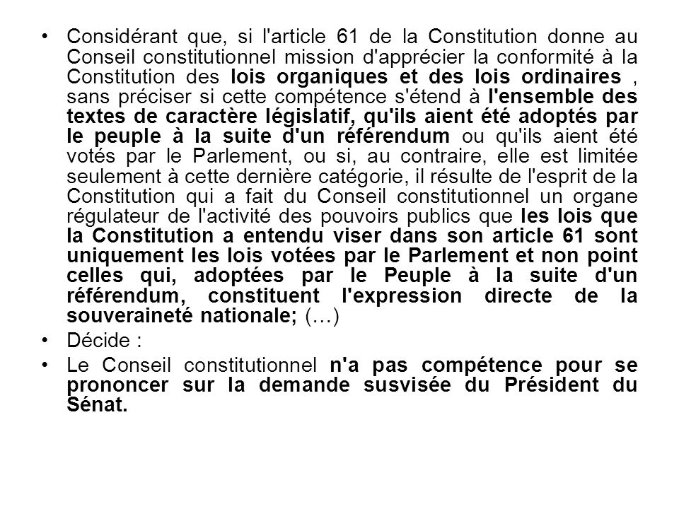 Considérant que, si l article 61 de la Constitution donne au Conseil constitutionnel mission d apprécier la conformité à la Constitution des lois organiques et des lois ordinaires, sans préciser si cette compétence s étend à l ensemble des textes de caractère législatif, qu ils aient été adoptés par le peuple à la suite d un référendum ou qu ils aient été votés par le Parlement, ou si, au contraire, elle est limitée seulement à cette dernière catégorie, il résulte de l esprit de la Constitution qui a fait du Conseil constitutionnel un organe régulateur de l activité des pouvoirs publics que les lois que la Constitution a entendu viser dans son article 61 sont uniquement les lois votées par le Parlement et non point celles qui, adoptées par le Peuple à la suite d un référendum, constituent l expression directe de la souveraineté nationale; (…) Décide : Le Conseil constitutionnel n a pas compétence pour se prononcer sur la demande susvisée du Président du Sénat.