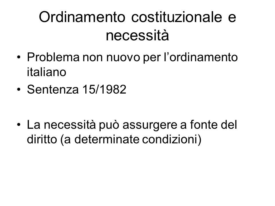 Ordinamento costituzionale e necessità Problema non nuovo per lordinamento italiano Sentenza 15/1982 La necessità può assurgere a fonte del diritto (a determinate condizioni)
