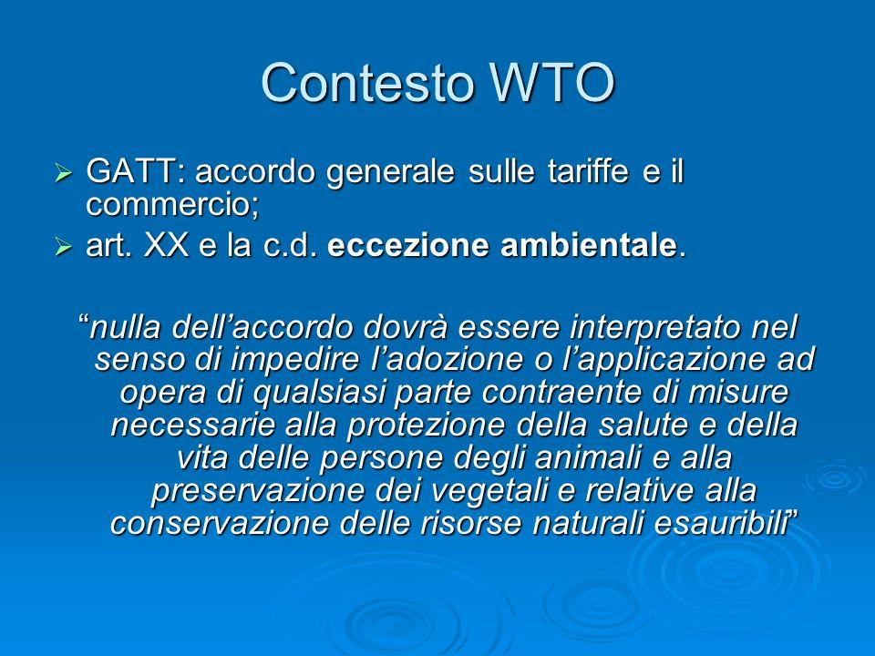 Contesto WTO GATT: accordo generale sulle tariffe e il commercio; GATT: accordo generale sulle tariffe e il commercio; art. XX e la c.d. eccezione amb