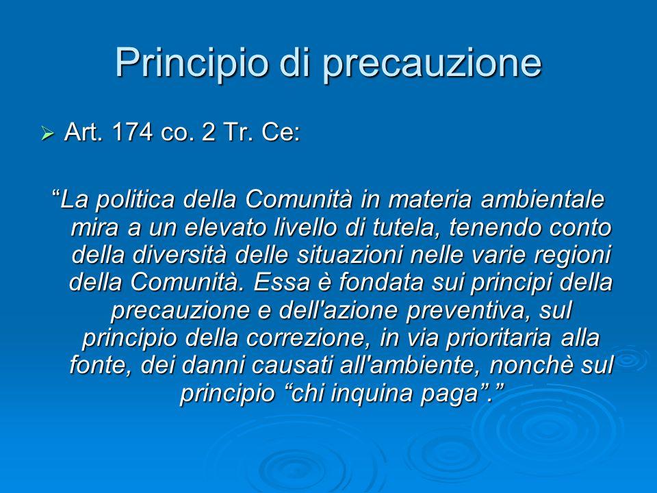Principio di precauzione Art. 174 co. 2 Tr. Ce: Art. 174 co. 2 Tr. Ce: La politica della Comunità in materia ambientale mira a un elevato livello di t