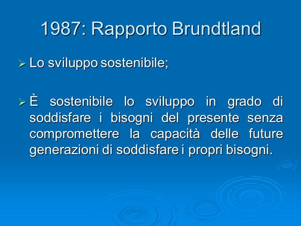 1987: Rapporto Brundtland Lo sviluppo sostenibile; Lo sviluppo sostenibile; È sostenibile lo sviluppo in grado di soddisfare i bisogni del presente se