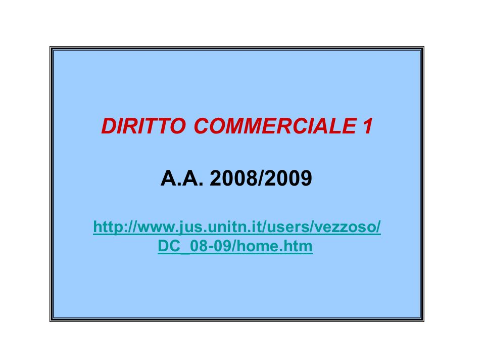 DIRITTO COMMERCIALE 1 A.A. 2008/2009 http://www.jus.unitn.it/users/vezzoso/ DC_08-09/home.htm