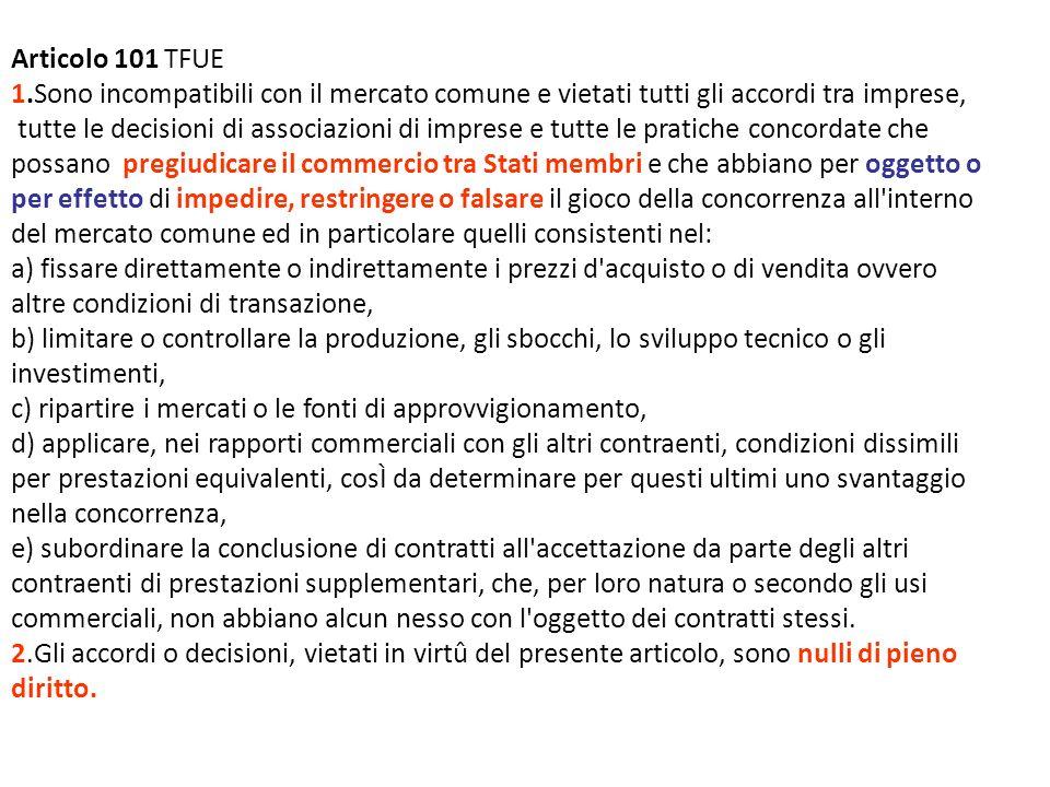Articolo 101 TFUE 1.Sono incompatibili con il mercato comune e vietati tutti gli accordi tra imprese, tutte le decisioni di associazioni di imprese e