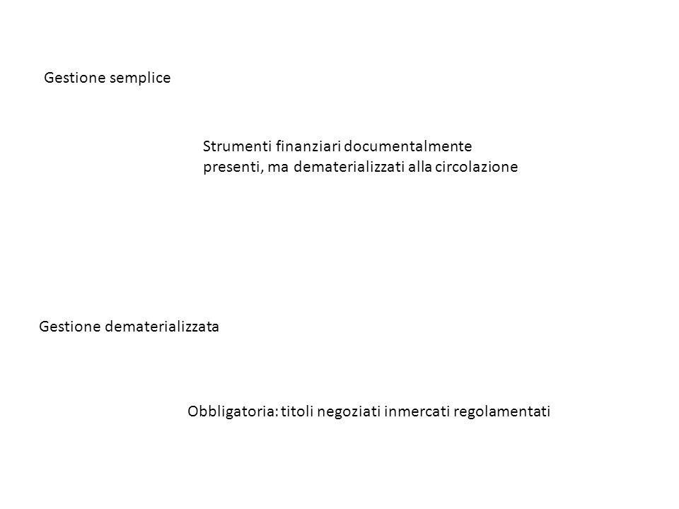 Gestione semplice Strumenti finanziari documentalmente presenti, ma dematerializzati alla circolazione Gestione dematerializzata Obbligatoria: titoli negoziati inmercati regolamentati
