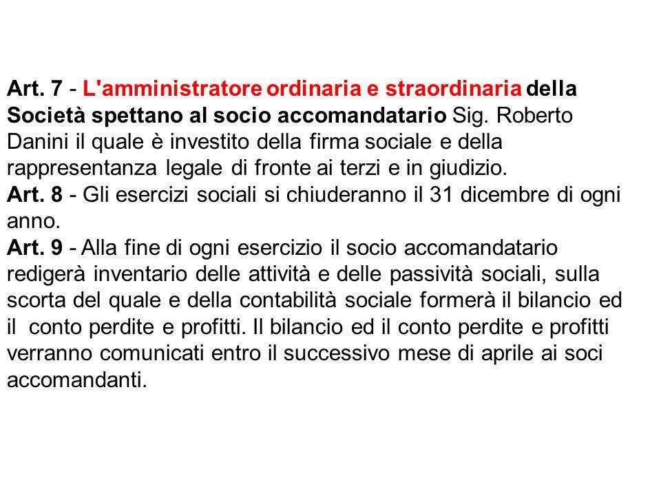 Art. 7 - L'amministratore ordinaria e straordinaria della Società spettano al socio accomandatario Sig. Roberto Danini il quale è investito della firm