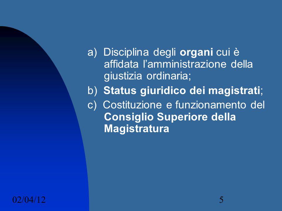 02/04/125 a) Disciplina degli organi cui è affidata lamministrazione della giustizia ordinaria; b) Status giuridico dei magistrati; c) Costituzione e