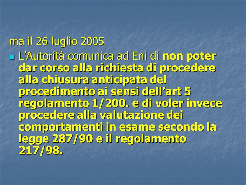 ma il 26 luglio 2005 LAutorità comunica ad Eni di non poter dar corso alla richiesta di procedere alla chiusura anticipata del procedimento ai sensi dellart 5 regolamento 1/200.