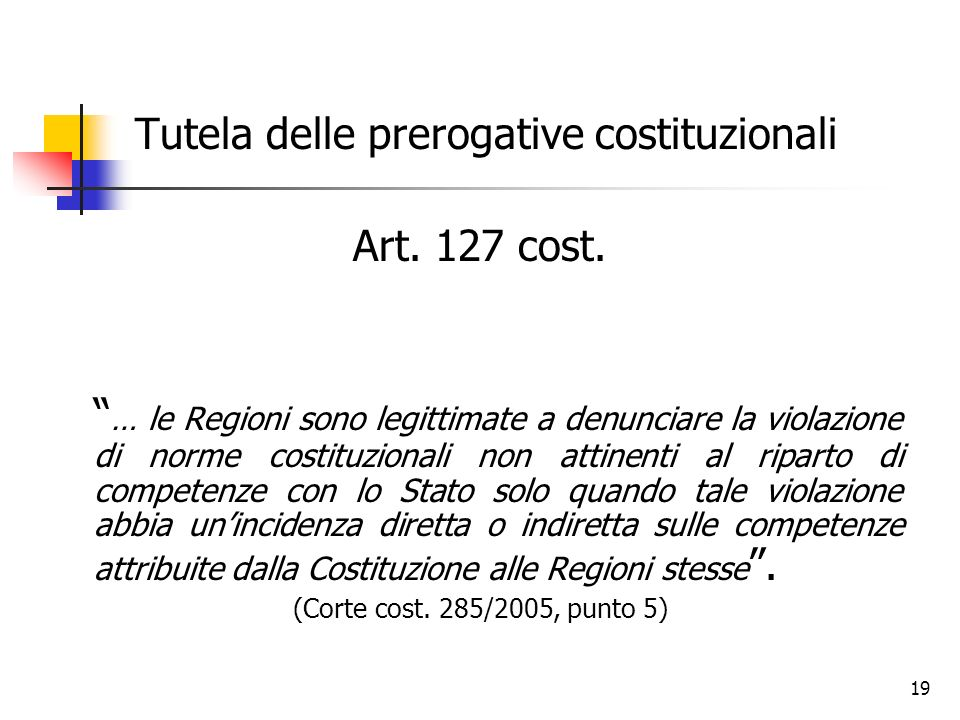 19 Tutela delle prerogative costituzionali Art. 127 cost. … le Regioni sono legittimate a denunciare la violazione di norme costituzionali non attinen