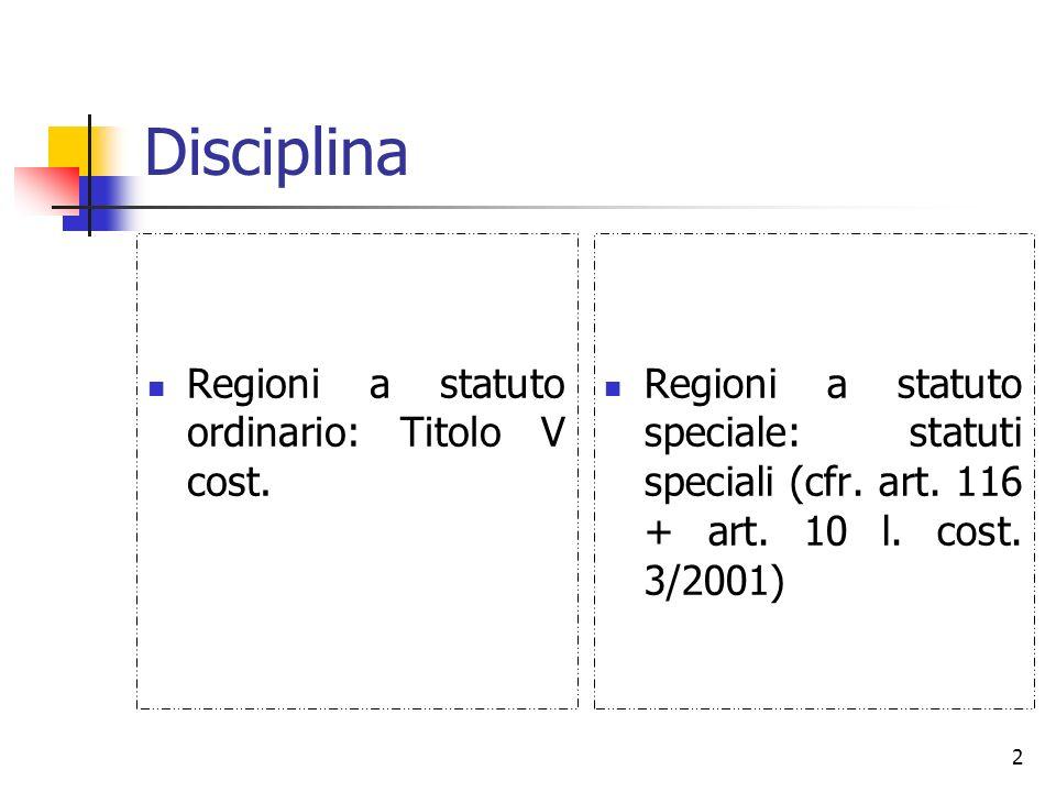 2 Disciplina Regioni a statuto ordinario: Titolo V cost. Regioni a statuto speciale: statuti speciali (cfr. art. 116 + art. 10 l. cost. 3/2001)