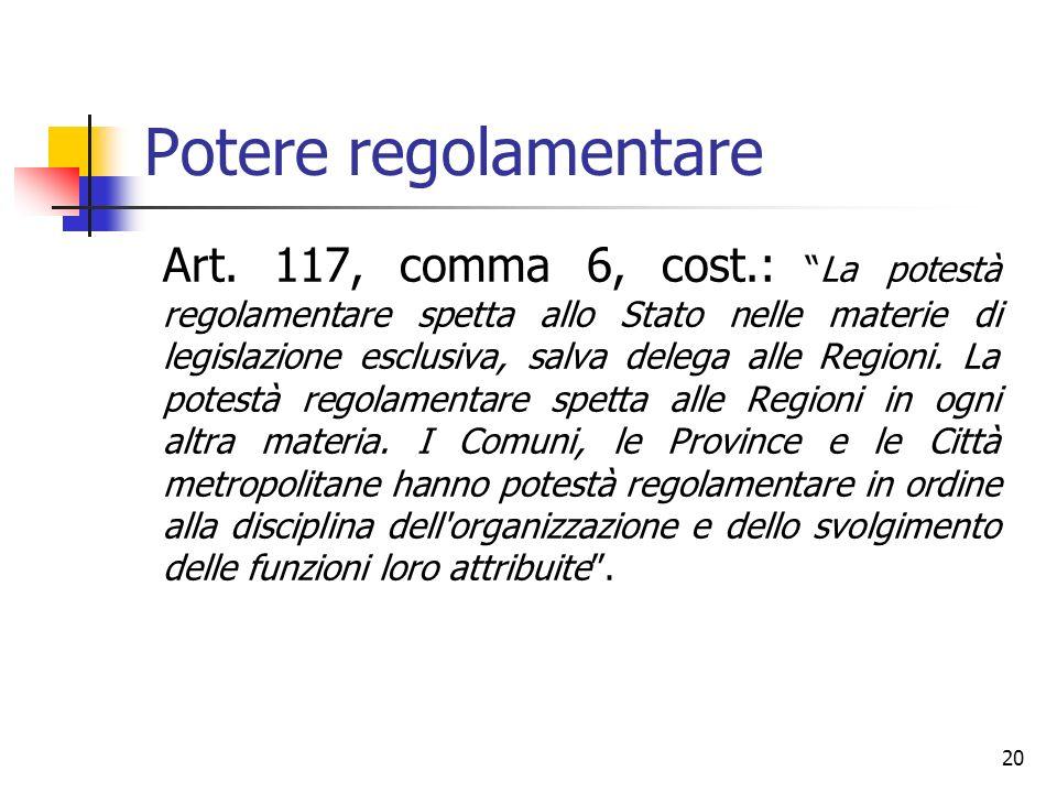 20 Potere regolamentare Art. 117, comma 6, cost.: La potestà regolamentare spetta allo Stato nelle materie di legislazione esclusiva, salva delega all