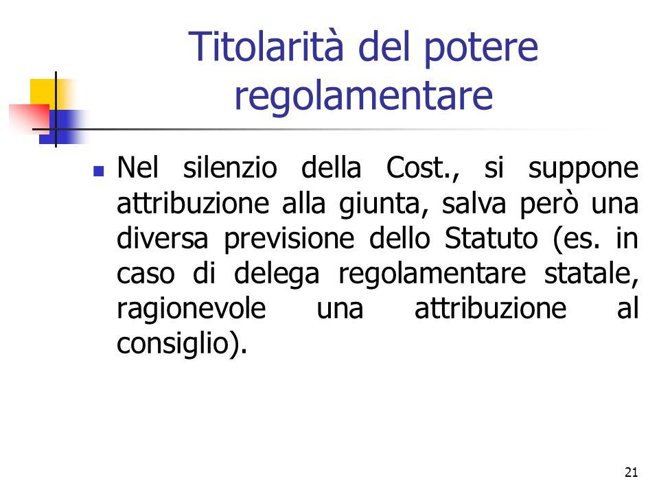 21 Titolarità del potere regolamentare Nel silenzio della Cost., si suppone attribuzione alla giunta, salva però una diversa previsione dello Statuto