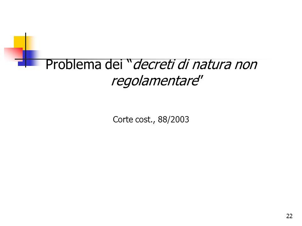 22 Problema dei decreti di natura non regolamentare Corte cost., 88/2003