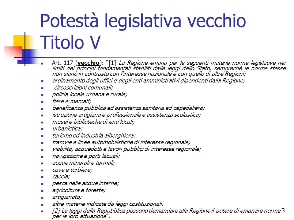 3 Potestà legislativa vecchio Titolo V Art. 117 (vecchio): [1] La Regione emana per le seguenti materie norme legislative nei limiti dei principi fond