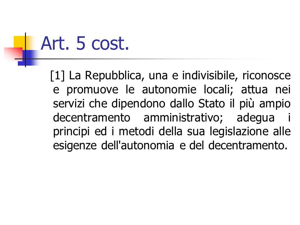 Art. 5 cost. [1] La Repubblica, una e indivisibile, riconosce e promuove le autonomie locali; attua nei servizi che dipendono dallo Stato il più ampio