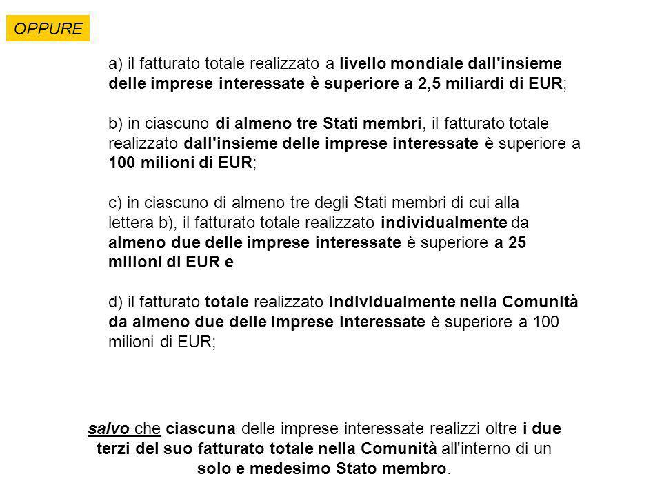 a) il fatturato totale realizzato a livello mondiale dall insieme delle imprese interessate è superiore a 2,5 miliardi di EUR; b) in ciascuno di almeno tre Stati membri, il fatturato totale realizzato dall insieme delle imprese interessate è superiore a 100 milioni di EUR; c) in ciascuno di almeno tre degli Stati membri di cui alla lettera b), il fatturato totale realizzato individualmente da almeno due delle imprese interessate è superiore a 25 milioni di EUR e d) il fatturato totale realizzato individualmente nella Comunità da almeno due delle imprese interessate è superiore a 100 milioni di EUR; OPPURE salvo che ciascuna delle imprese interessate realizzi oltre i due terzi del suo fatturato totale nella Comunità all interno di un solo e medesimo Stato membro.