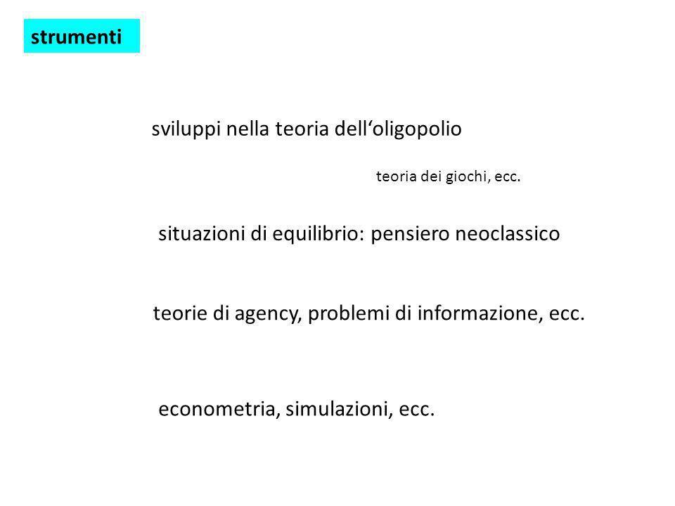 strumenti sviluppi nella teoria delloligopolio teoria dei giochi, ecc. situazioni di equilibrio: pensiero neoclassico teorie di agency, problemi di in
