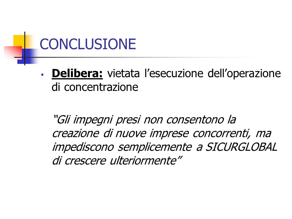CONCLUSIONE Delibera: vietata lesecuzione delloperazione di concentrazione Gli impegni presi non consentono la creazione di nuove imprese concorrenti,