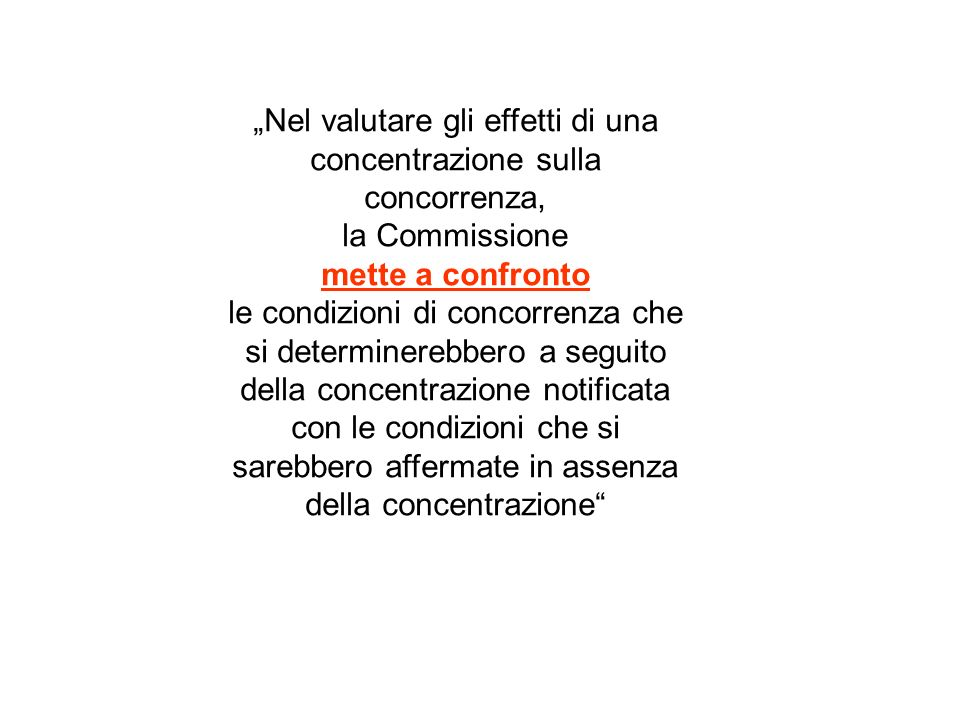 Nel valutare gli effetti di una concentrazione sulla concorrenza, la Commissione mette a confronto le condizioni di concorrenza che si determinerebbero a seguito della concentrazione notificata con le condizioni che si sarebbero affermate in assenza della concentrazione