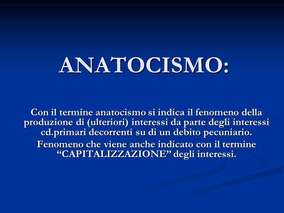 ANATOCISMO: Con il termine anatocismo si indica il fenomeno della produzione di (ulteriori) interessi da parte degli interessi cd.primari decorrenti s