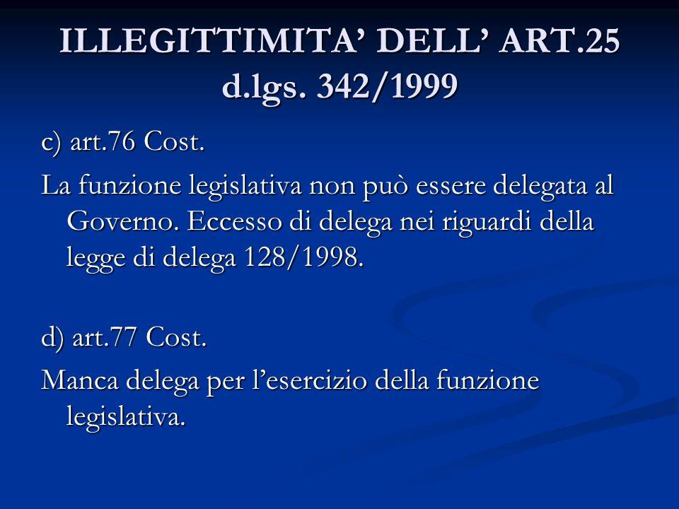 ILLEGITTIMITA DELL ART.25 d.lgs. 342/1999 c) art.76 Cost. La funzione legislativa non può essere delegata al Governo. Eccesso di delega nei riguardi d