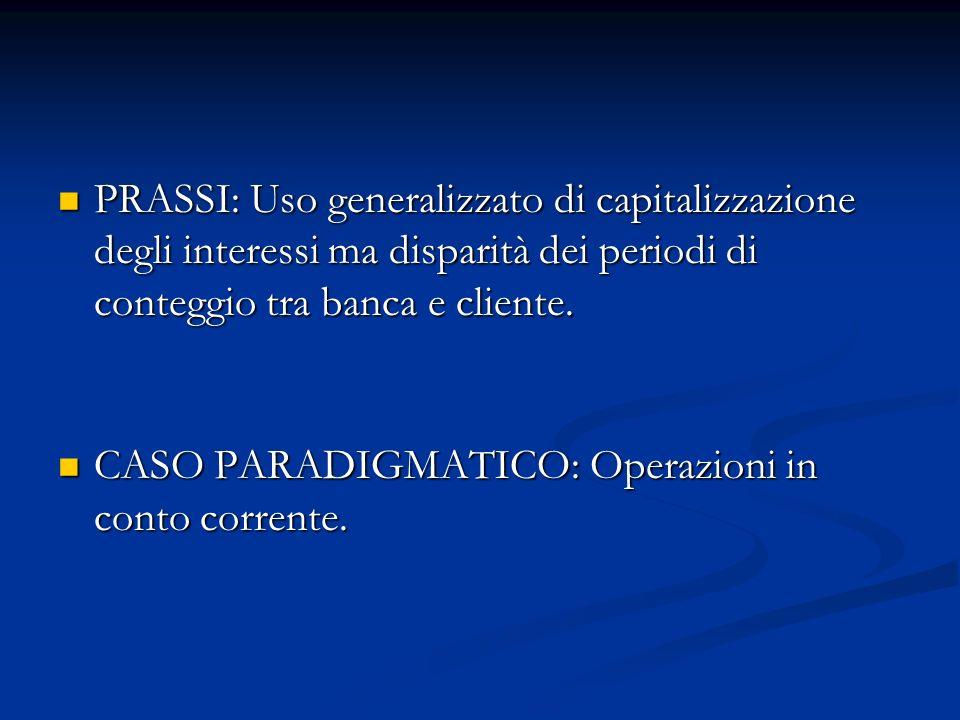 PRASSI: Uso generalizzato di capitalizzazione degli interessi ma disparità dei periodi di conteggio tra banca e cliente. PRASSI: Uso generalizzato di