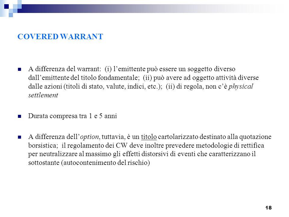 18 COVERED WARRANT A differenza del warrant: (i) lemittente può essere un soggetto diverso dallemittente del titolo fondamentale; (ii) può avere ad og