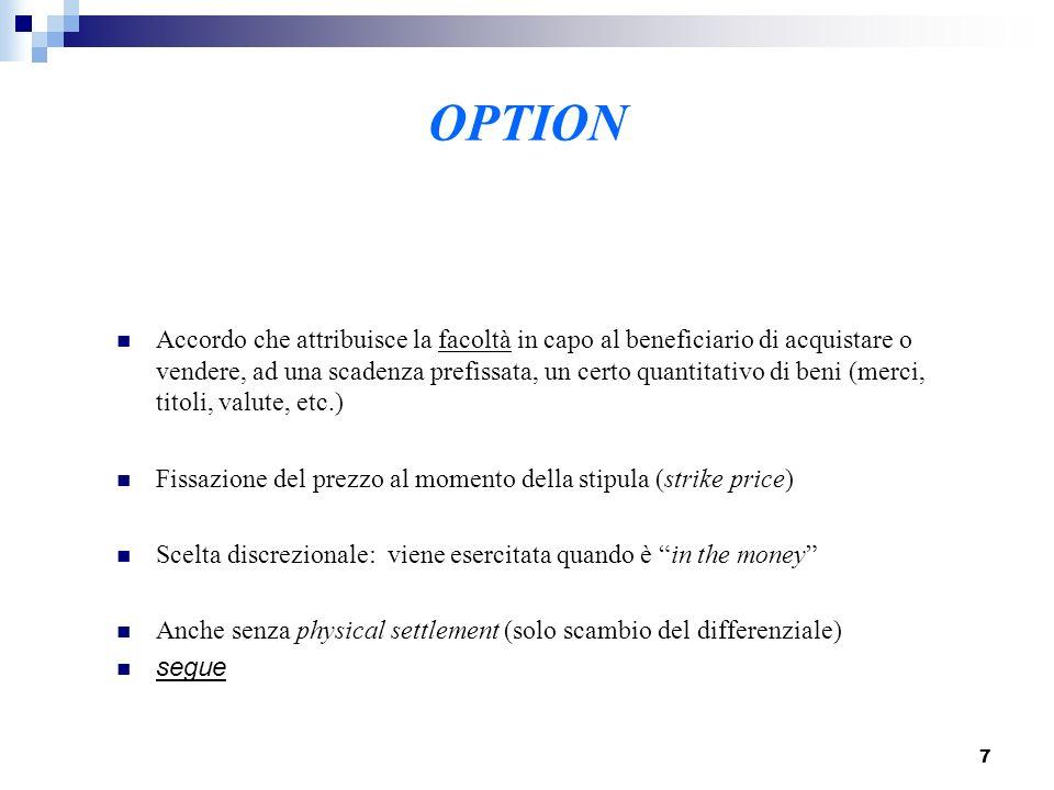 7 OPTION Accordo che attribuisce la facoltà in capo al beneficiario di acquistare o vendere, ad una scadenza prefissata, un certo quantitativo di beni