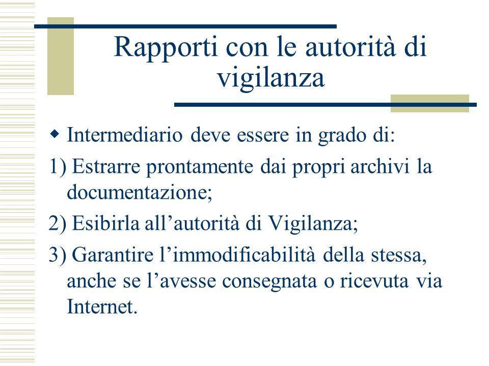 Rapporti con le autorità di vigilanza Intermediario deve essere in grado di: 1) Estrarre prontamente dai propri archivi la documentazione; 2) Esibirla