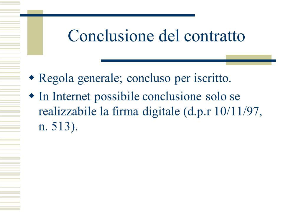 Conclusione del contratto Regola generale; concluso per iscritto. In Internet possibile conclusione solo se realizzabile la firma digitale (d.p.r 10/1
