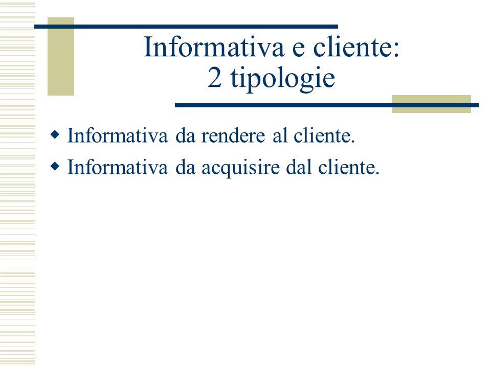 Informativa e cliente: 2 tipologie Informativa da rendere al cliente. Informativa da acquisire dal cliente.