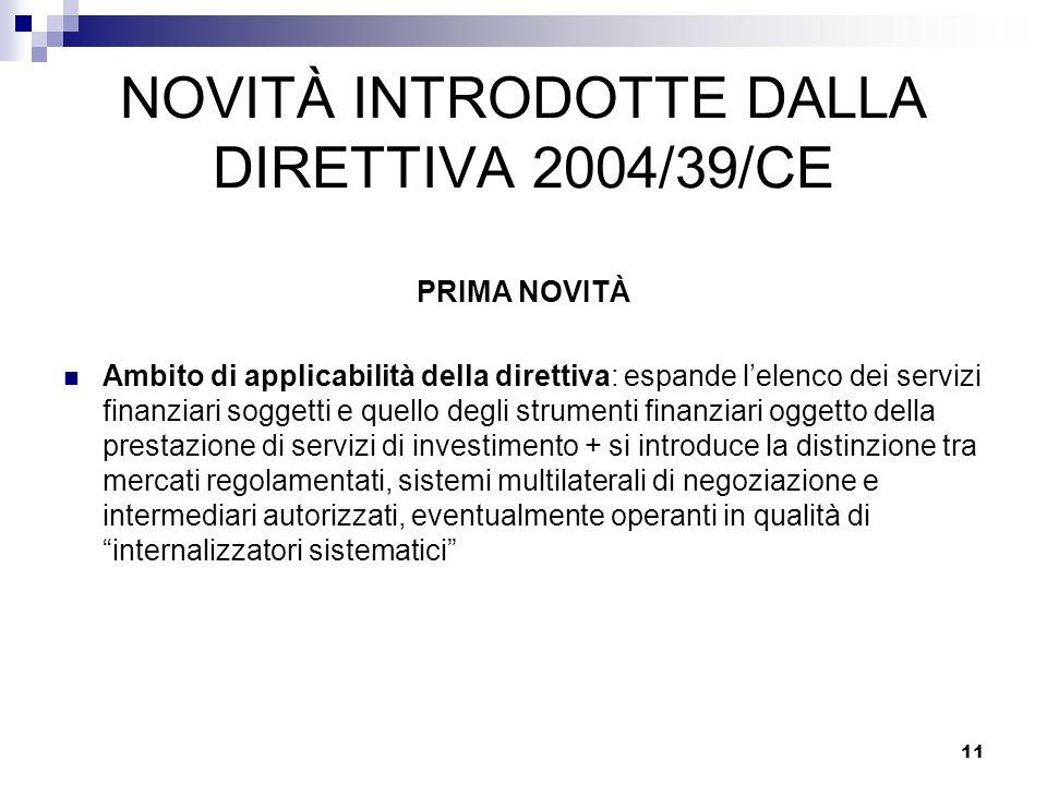 11 NOVITÀ INTRODOTTE DALLA DIRETTIVA 2004/39/CE PRIMA NOVITÀ Ambito di applicabilità della direttiva: espande lelenco dei servizi finanziari soggetti