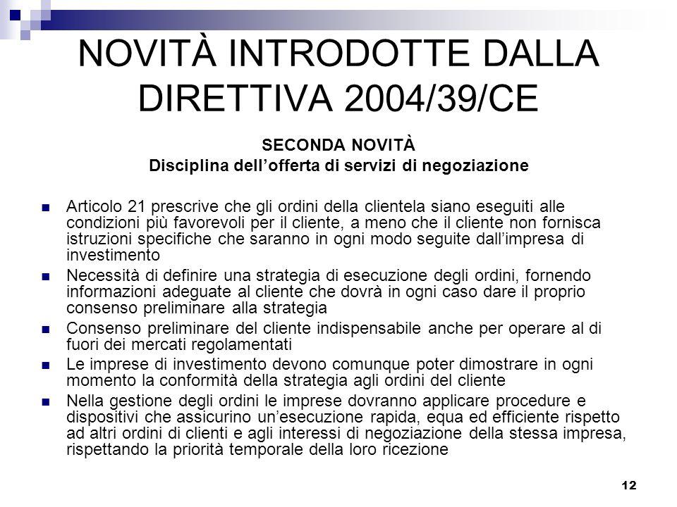 12 NOVITÀ INTRODOTTE DALLA DIRETTIVA 2004/39/CE SECONDA NOVITÀ Disciplina dellofferta di servizi di negoziazione Articolo 21 prescrive che gli ordini