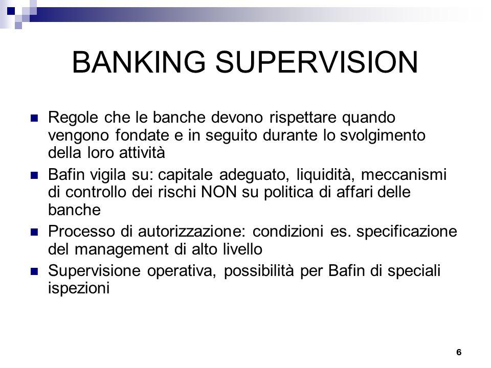 6 BANKING SUPERVISION Regole che le banche devono rispettare quando vengono fondate e in seguito durante lo svolgimento della loro attività Bafin vigi