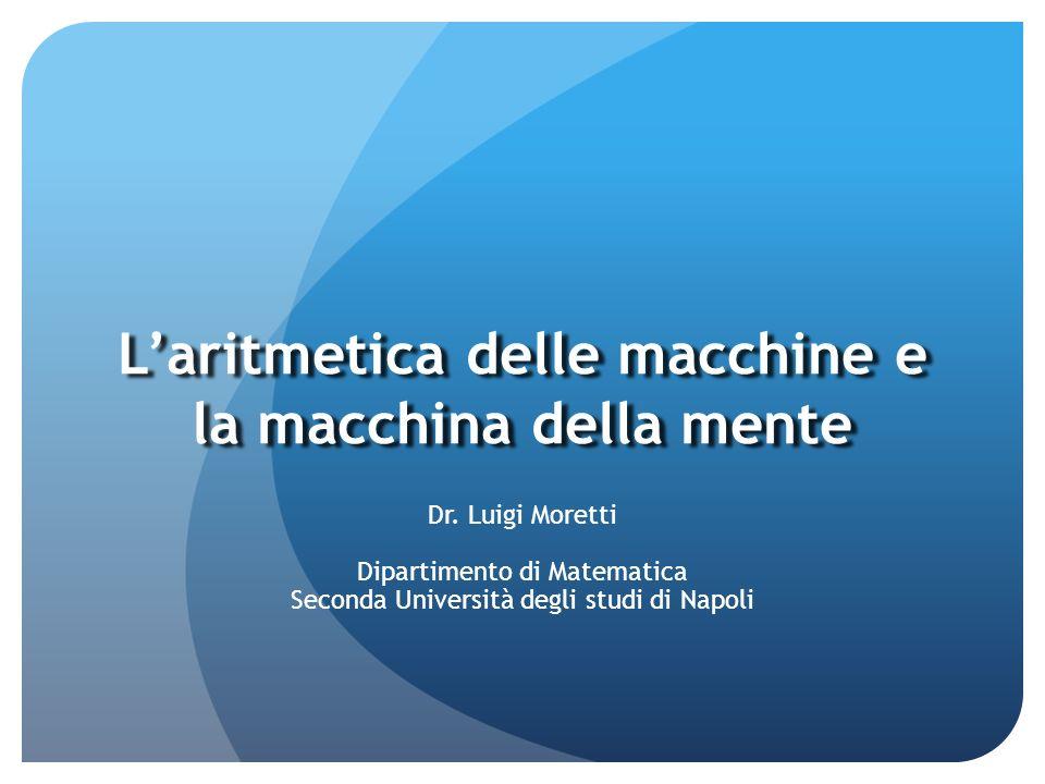 Laritmetica delle macchine e la macchina della mente Dr. Luigi Moretti Dipartimento di Matematica Seconda Università degli studi di Napoli