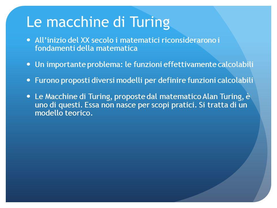 Le macchine di Turing Allinizio del XX secolo i matematici riconsiderarono i fondamenti della matematica Un importante problema: le funzioni effettiva