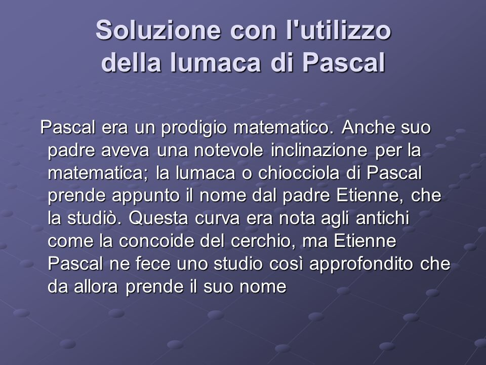 Soluzione con l'utilizzo della lumaca di Pascal Pascal era un prodigio matematico. Anche suo padre aveva una notevole inclinazione per la matematica;