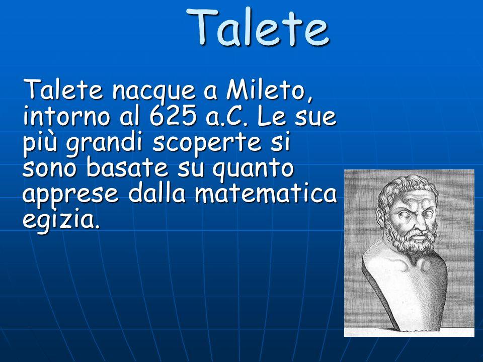 Talete Talete nacque a Mileto, intorno al 625 a.C. Le sue più grandi scoperte si sono basate su quanto apprese dalla matematica egizia.
