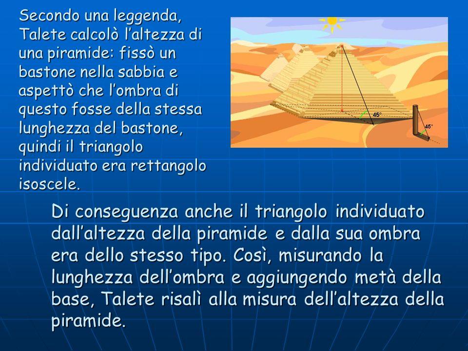 Secondo una leggenda, Talete calcolò laltezza di una piramide: fissò un bastone nella sabbia e aspettò che lombra di questo fosse della stessa lunghez