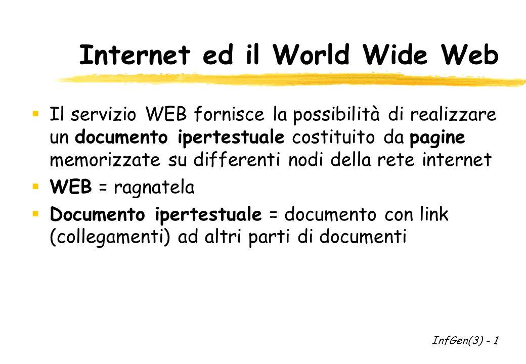 Internet ed il World Wide Web Il servizio WEB fornisce la possibilità di realizzare un documento ipertestuale costituito da pagine memorizzate su differenti nodi della rete internet WEB = ragnatela Documento ipertestuale = documento con link (collegamenti) ad altri parti di documenti InfGen(3) - 1