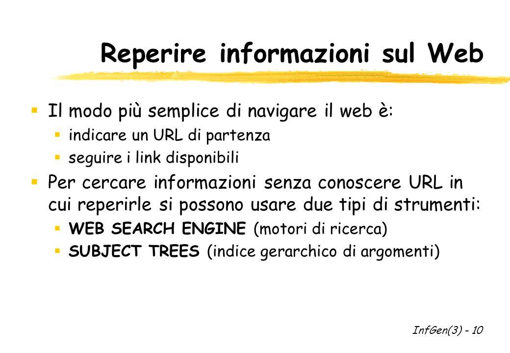 Reperire informazioni sul Web Il modo più semplice di navigare il web è: indicare un URL di partenza seguire i link disponibili Per cercare informazioni senza conoscere URL in cui reperirle si possono usare due tipi di strumenti: WEB SEARCH ENGINE (motori di ricerca) SUBJECT TREES (indice gerarchico di argomenti) InfGen(3) - 10