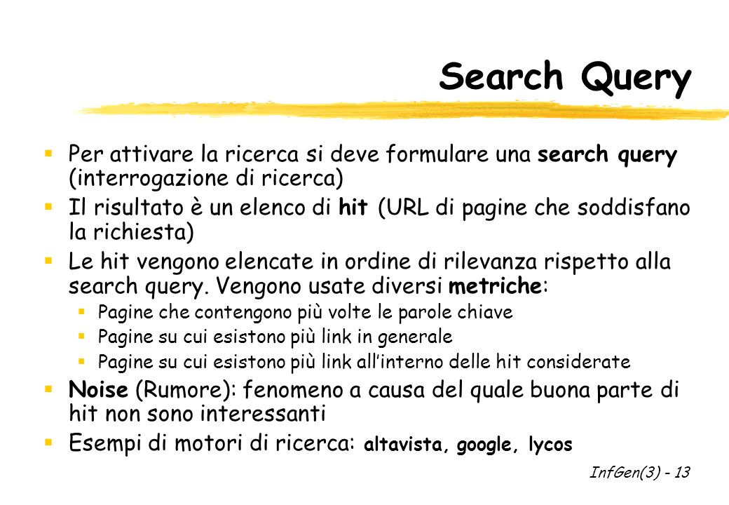 Search Query Per attivare la ricerca si deve formulare una search query (interrogazione di ricerca) Il risultato è un elenco di hit (URL di pagine che soddisfano la richiesta) Le hit vengono elencate in ordine di rilevanza rispetto alla search query.