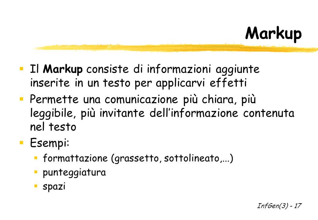 Markup Il Markup consiste di informazioni aggiunte inserite in un testo per applicarvi effetti Permette una comunicazione più chiara, più leggibile, più invitante dellinformazione contenuta nel testo Esempi: formattazione (grassetto, sottolineato,...) punteggiatura spazi InfGen(3) - 17
