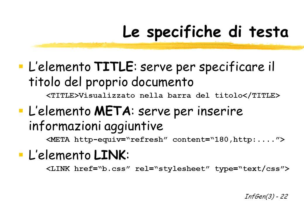 Le specifiche di testa Lelemento TITLE: serve per specificare il titolo del proprio documento Visualizzato nella barra del titolo Lelemento META: serve per inserire informazioni aggiuntive Lelemento LINK: InfGen(3) - 22