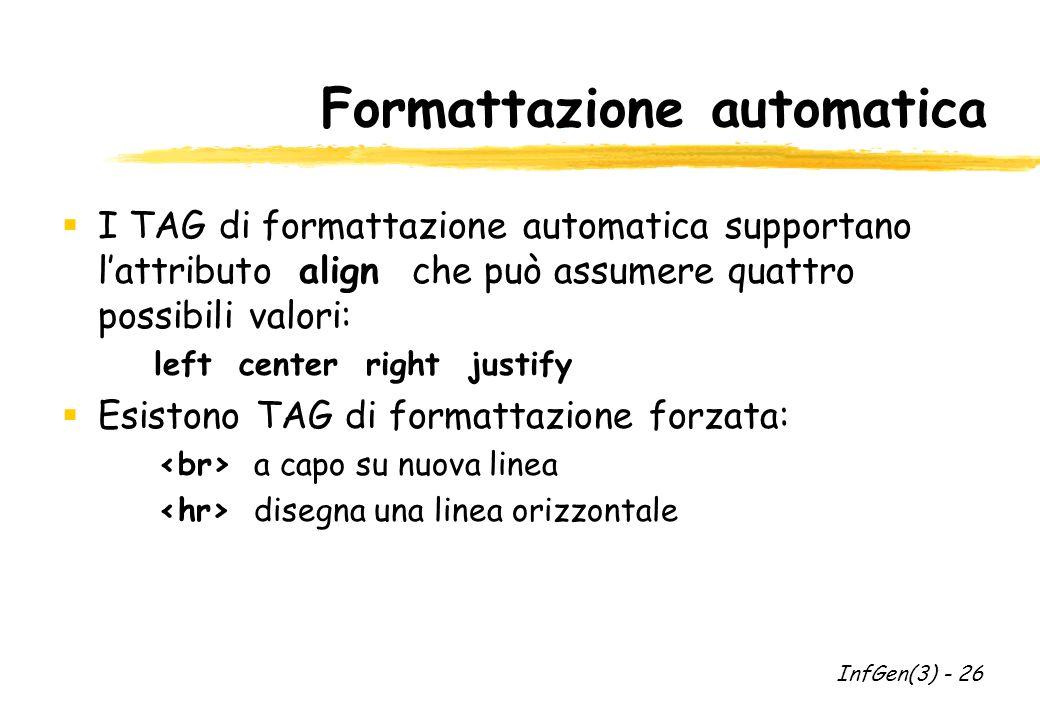 Formattazione automatica I TAG di formattazione automatica supportano lattributo align che può assumere quattro possibili valori: left center right justify Esistono TAG di formattazione forzata: a capo su nuova linea disegna una linea orizzontale InfGen(3) - 26