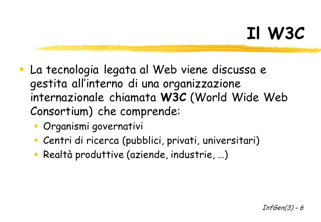 Il W3C La tecnologia legata al Web viene discussa e gestita allinterno di una organizzazione internazionale chiamata W3C (World Wide Web Consortium) che comprende: Organismi governativi Centri di ricerca (pubblici, privati, universitari) Realtà produttive (aziende, industrie, …) InfGen(3) - 6